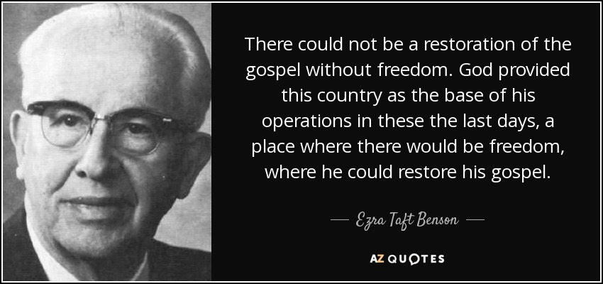 There could not be a restoration of the gospel without freedom. God provided this country as the base of his operations in these the last days, a place where there would be freedom, where he could restore his gospel. - Ezra Taft Benson