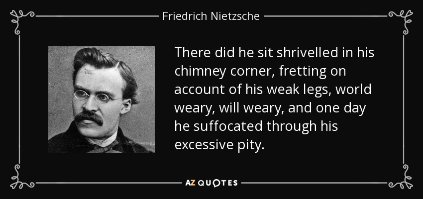 There did he sit shrivelled in his chimney corner, fretting on account of his weak legs, world weary, will weary, and one day he suffocated through his excessive pity. - Friedrich Nietzsche