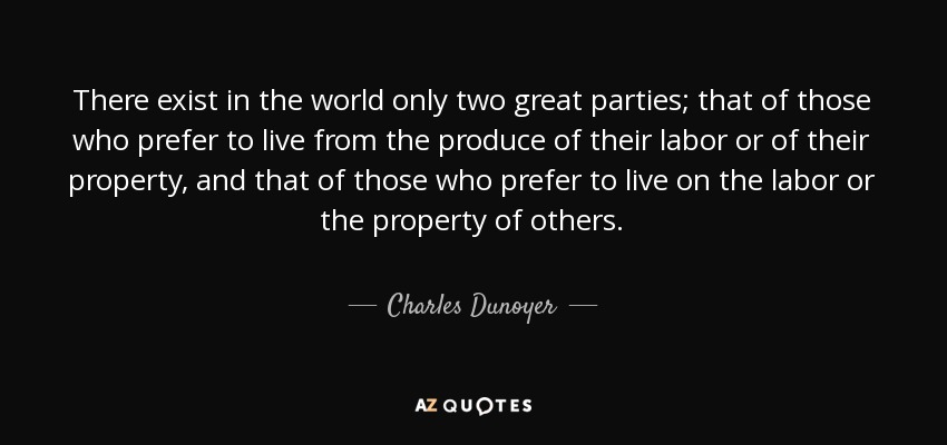 There exist in the world only two great parties; that of those who prefer to live from the produce of their labor or of their property, and that of those who prefer to live on the labor or the property of others. - Charles Dunoyer
