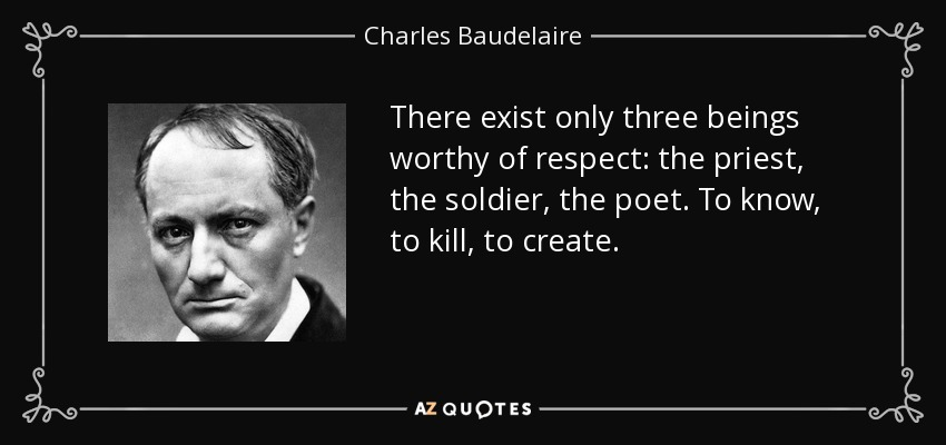 There exist only three beings worthy of respect: the priest, the soldier, the poet. To know, to kill, to create. - Charles Baudelaire
