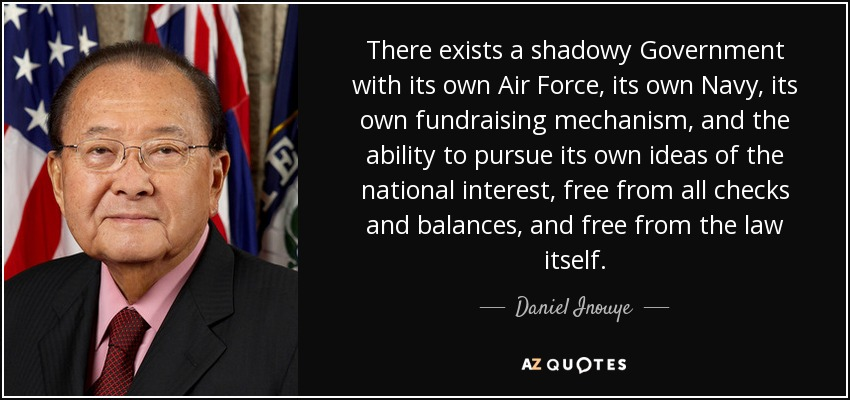 There exists a shadowy Government with its own Air Force, its own Navy, its own fundraising mechanism, and the ability to pursue its own ideas of the national interest, free from all checks and balances, and free from the law itself. - Daniel Inouye