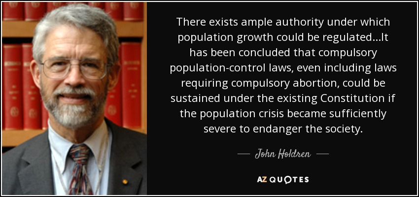 There exists ample authority under which population growth could be regulated...It has been concluded that compulsory population-control laws, even including laws requiring compulsory abortion, could be sustained under the existing Constitution if the population crisis became sufficiently severe to endanger the society. - John Holdren