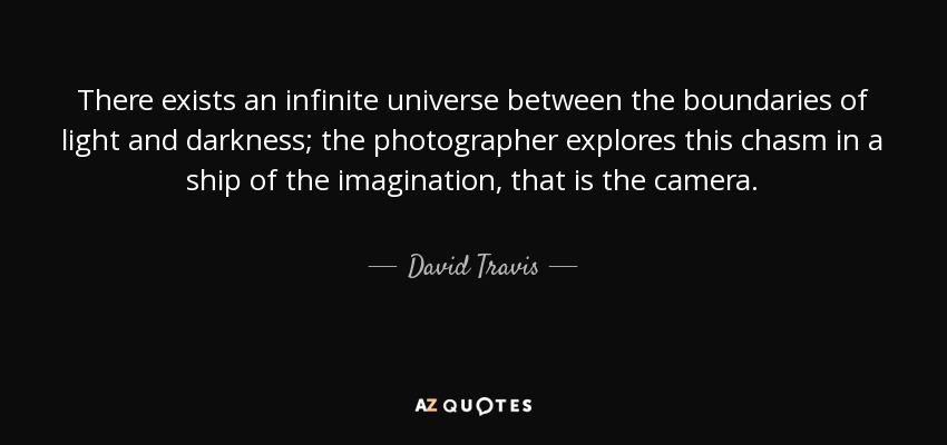 There exists an infinite universe between the boundaries of light and darkness; the photographer explores this chasm in a ship of the imagination, that is the camera. - David Travis