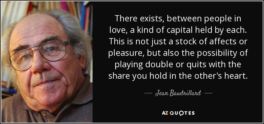 There exists, between people in love, a kind of capital held by each. This is not just a stock of affects or pleasure, but also the possibility of playing double or quits with the share you hold in the other's heart. - Jean Baudrillard