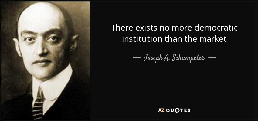There exists no more democratic institution than the market - Joseph A. Schumpeter