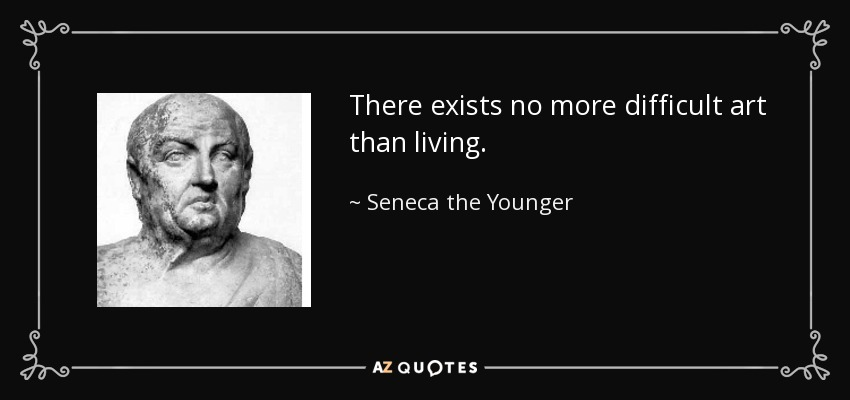 There exists no more difficult art than living. - Seneca the Younger