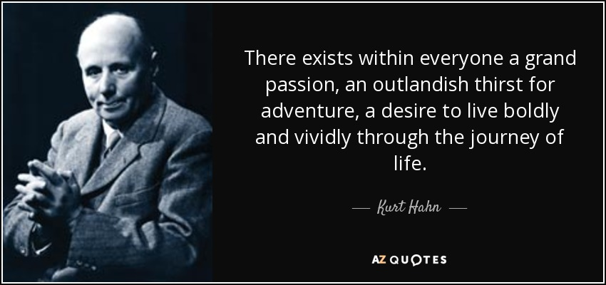 There exists within everyone a grand passion, an outlandish thirst for adventure, a desire to live boldly and vividly through the journey of life. - Kurt Hahn