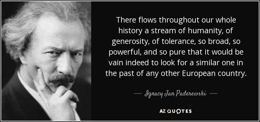 There flows throughout our whole history a stream of humanity, of generosity, of tolerance, so broad, so powerful, and so pure that it would be vain indeed to look for a similar one in the past of any other European country. - Ignacy Jan Paderewski
