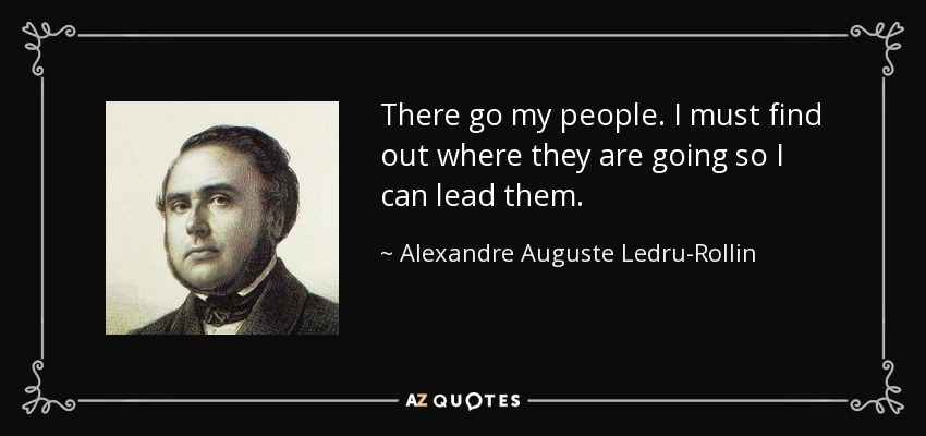 There go my people. I must find out where they are going so I can lead them. - Alexandre Auguste Ledru-Rollin