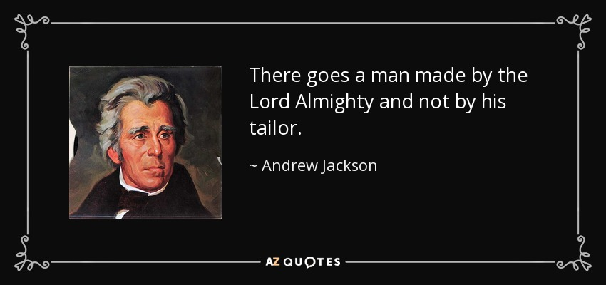 There goes a man made by the Lord Almighty and not by his tailor. - Andrew Jackson