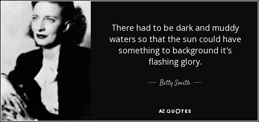There had to be dark and muddy waters so that the sun could have something to background it's flashing glory. - Betty Smith