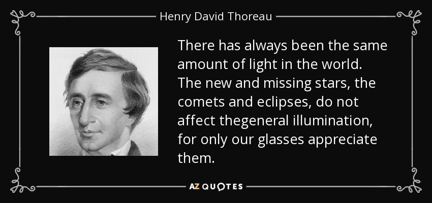 There has always been the same amount of light in the world. The new and missing stars, the comets and eclipses, do not affect thegeneral illumination, for only our glasses appreciate them. - Henry David Thoreau