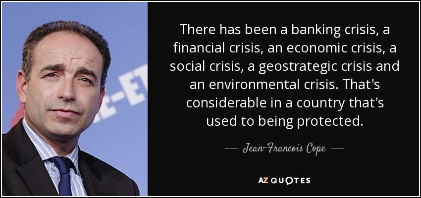 There has been a banking crisis, a financial crisis, an economic crisis, a social crisis, a geostrategic crisis and an environmental crisis. That's considerable in a country that's used to being protected. - Jean-Francois Cope