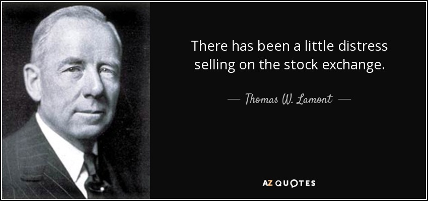 There has been a little distress selling on the stock exchange. - Thomas W. Lamont