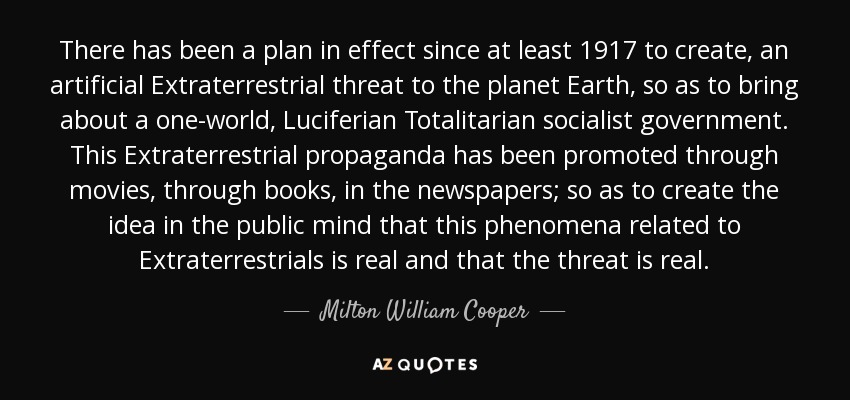There has been a plan in effect since at least 1917 to create, an artificial Extraterrestrial threat to the planet Earth, so as to bring about a one-world, Luciferian Totalitarian socialist government. This Extraterrestrial propaganda has been promoted through movies, through books, in the newspapers; so as to create the idea in the public mind that this phenomena related to Extraterrestrials is real and that the threat is real. - Milton William Cooper