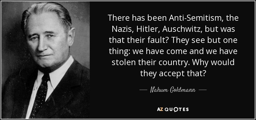 There has been Anti-Semitism, the Nazis, Hitler, Auschwitz, but was that their fault? They see but one thing: we have come and we have stolen their country. Why would they accept that? - Nahum Goldmann
