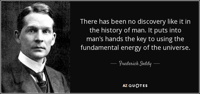 There has been no discovery like it in the history of man. It puts into man's hands the key to using the fundamental energy of the universe. - Frederick Soddy