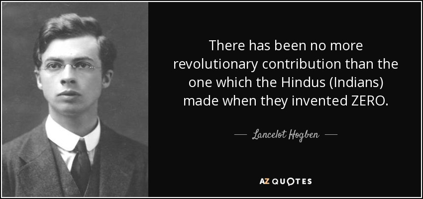 There has been no more revolutionary contribution than the one which the Hindus (Indians) made when they invented ZERO. - Lancelot Hogben