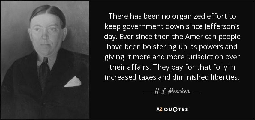 There has been no organized effort to keep government down since Jefferson's day. Ever since then the American people have been bolstering up its powers and giving it more and more jurisdiction over their affairs. They pay for that folly in increased taxes and diminished liberties. - H. L. Mencken