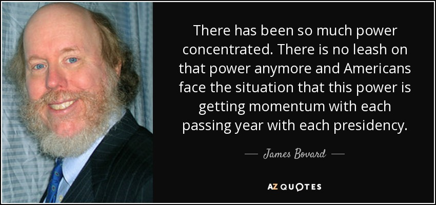 There has been so much power concentrated. There is no leash on that power anymore and Americans face the situation that this power is getting momentum with each passing year with each presidency. - James Bovard