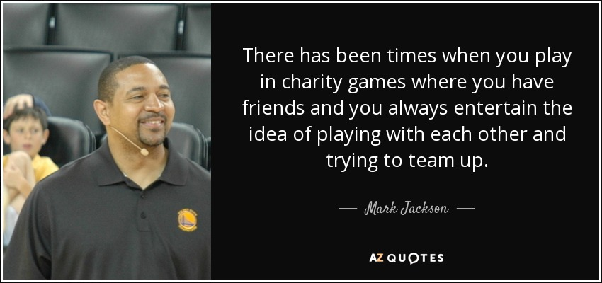 There has been times when you play in charity games where you have friends and you always entertain the idea of playing with each other and trying to team up. - Mark Jackson