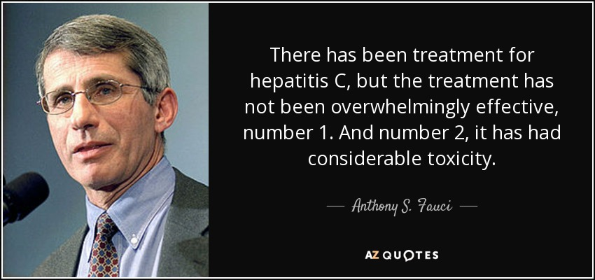 There has been treatment for hepatitis C, but the treatment has not been overwhelmingly effective, number 1. And number 2, it has had considerable toxicity. - Anthony S. Fauci