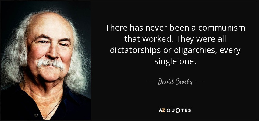 There has never been a communism that worked. They were all dictatorships or oligarchies, every single one. - David Crosby