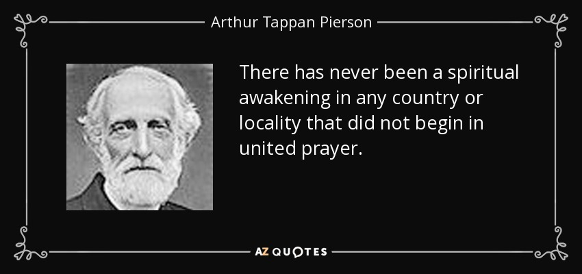 There has never been a spiritual awakening in any country or locality that did not begin in united prayer. - Arthur Tappan Pierson