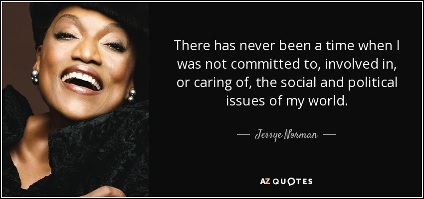 There has never been a time when I was not committed to, involved in, or caring of, the social and political issues of my world. - Jessye Norman