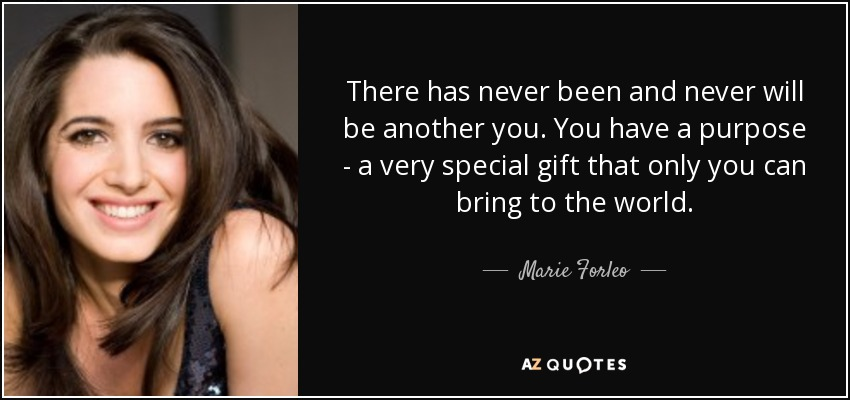 There has never been and never will be another you. You have a purpose - a very special gift that only you can bring to the world. - Marie Forleo
