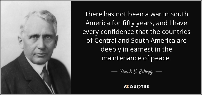 There has not been a war in South America for fifty years, and I have every confidence that the countries of Central and South America are deeply in earnest in the maintenance of peace. - Frank B. Kellogg