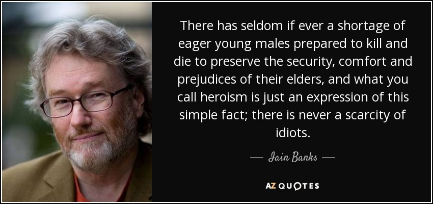 There has seldom if ever a shortage of eager young males prepared to kill and die to preserve the security, comfort and prejudices of their elders, and what you call heroism is just an expression of this simple fact; there is never a scarcity of idiots. - Iain Banks