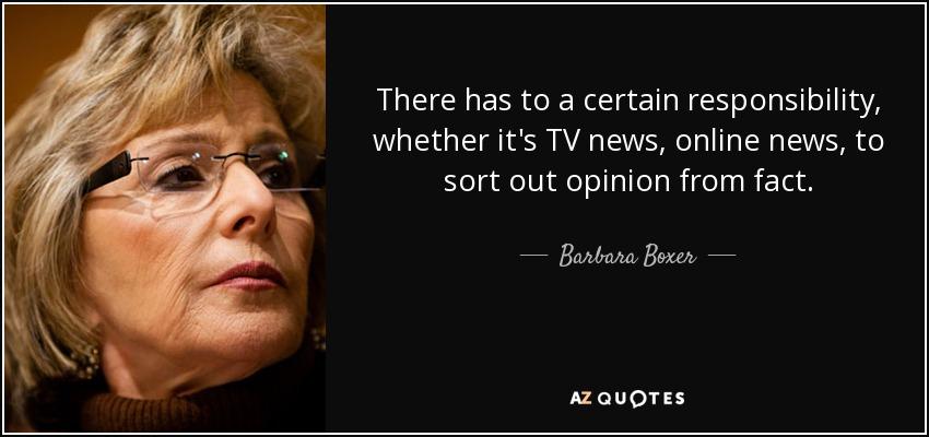 There has to a certain responsibility, whether it's TV news, online news, to sort out opinion from fact. - Barbara Boxer