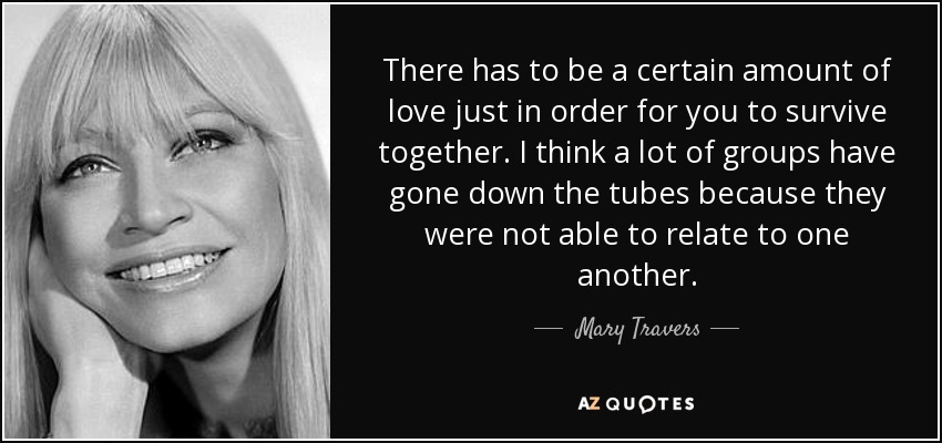 There has to be a certain amount of love just in order for you to survive together. I think a lot of groups have gone down the tubes because they were not able to relate to one another. - Mary Travers