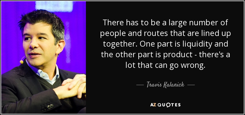 There has to be a large number of people and routes that are lined up together. One part is liquidity and the other part is product - there's a lot that can go wrong. - Travis Kalanick