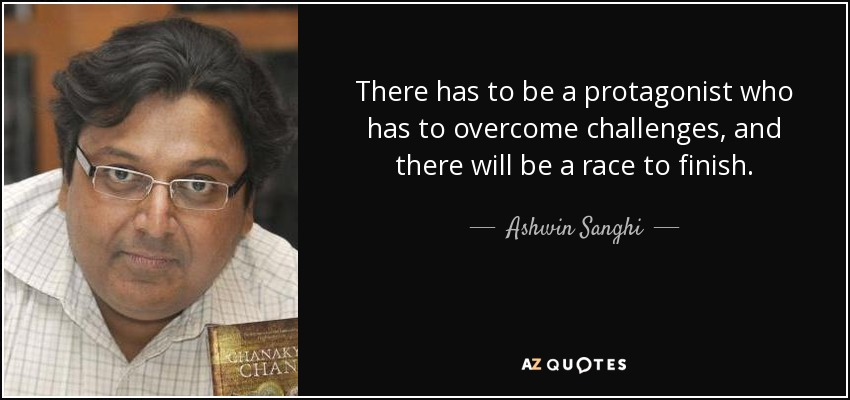 There has to be a protagonist who has to overcome challenges, and there will be a race to finish. - Ashwin Sanghi
