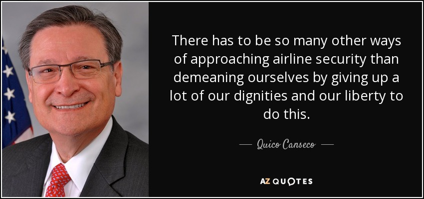 There has to be so many other ways of approaching airline security than demeaning ourselves by giving up a lot of our dignities and our liberty to do this. - Quico Canseco