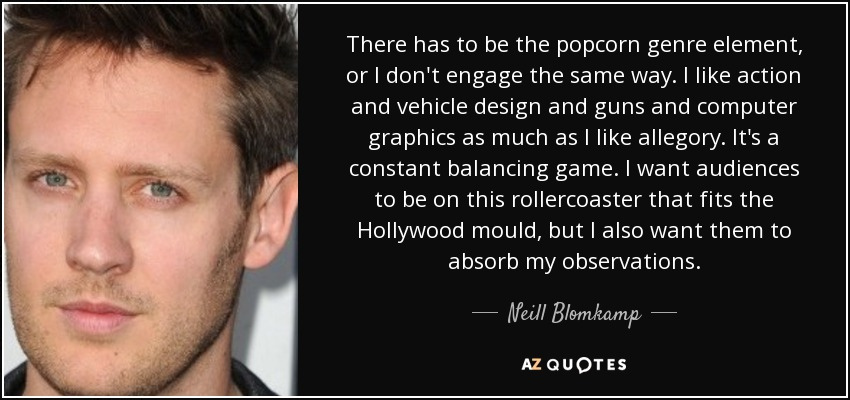 There has to be the popcorn genre element, or I don't engage the same way. I like action and vehicle design and guns and computer graphics as much as I like allegory. It's a constant balancing game. I want audiences to be on this rollercoaster that fits the Hollywood mould, but I also want them to absorb my observations. - Neill Blomkamp