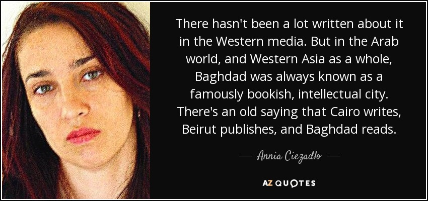 There hasn't been a lot written about it in the Western media. But in the Arab world, and Western Asia as a whole, Baghdad was always known as a famously bookish, intellectual city. There's an old saying that Cairo writes, Beirut publishes, and Baghdad reads. - Annia Ciezadlo
