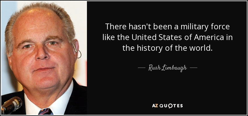 There hasn't been a military force like the United States of America in the history of the world. - Rush Limbaugh