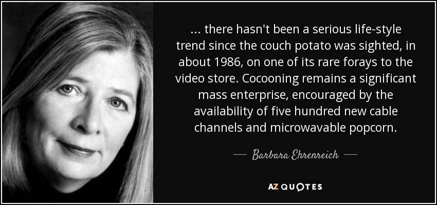 ... there hasn't been a serious life-style trend since the couch potato was sighted, in about 1986, on one of its rare forays to the video store. Cocooning remains a significant mass enterprise, encouraged by the availability of five hundred new cable channels and microwavable popcorn. - Barbara Ehrenreich