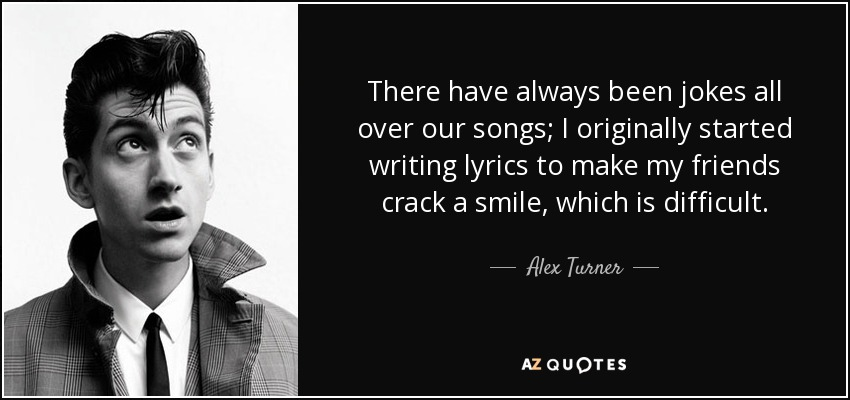 There have always been jokes all over our songs; I originally started writing lyrics to make my friends crack a smile, which is difficult. - Alex Turner