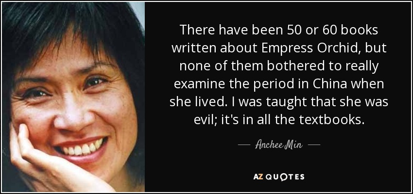 There have been 50 or 60 books written about Empress Orchid, but none of them bothered to really examine the period in China when she lived. I was taught that she was evil; it's in all the textbooks. - Anchee Min