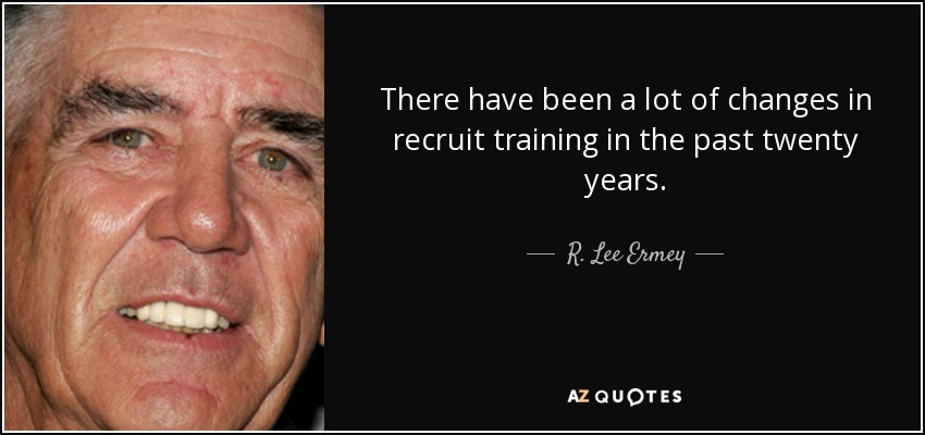 There have been a lot of changes in recruit training in the past twenty years. - R. Lee Ermey