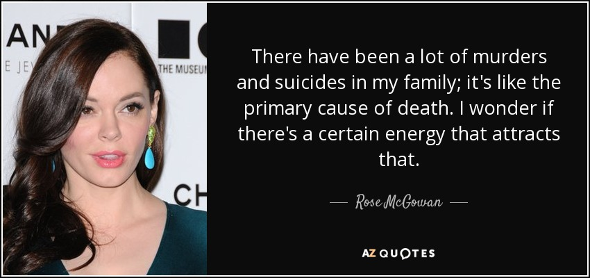 There have been a lot of murders and suicides in my family; it's like the primary cause of death. I wonder if there's a certain energy that attracts that. - Rose McGowan