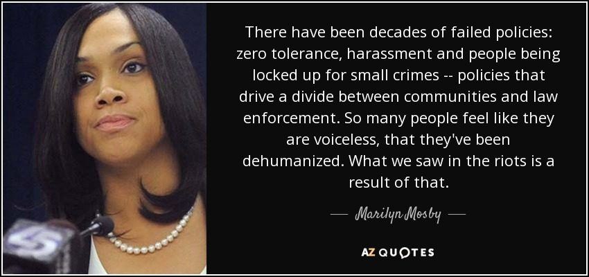 There have been decades of failed policies: zero tolerance, harassment and people being locked up for small crimes -\-\ policies that drive a divide between communities and law enforcement. So many people feel like they are voiceless, that they've been dehumanized. What we saw in the riots is a result of that. - Marilyn Mosby