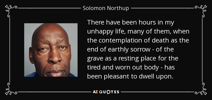 There have been hours in my unhappy life, many of them, when the contemplation of death as the end of earthly sorrow - of the grave as a resting place for the tired and worn out body - has been pleasant to dwell upon. - Solomon Northup