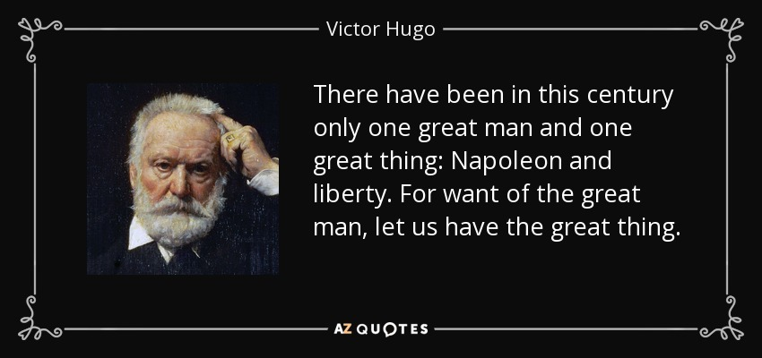 There have been in this century only one great man and one great thing: Napoleon and liberty. For want of the great man, let us have the great thing. - Victor Hugo