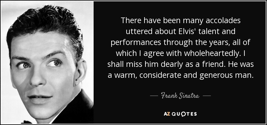 There have been many accolades uttered about Elvis' talent and performances through the years, all of which I agree with wholeheartedly. I shall miss him dearly as a friend. He was a warm, considerate and generous man. - Frank Sinatra
