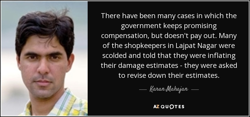 There have been many cases in which the government keeps promising compensation, but doesn't pay out. Many of the shopkeepers in Lajpat Nagar were scolded and told that they were inflating their damage estimates - they were asked to revise down their estimates. - Karan Mahajan